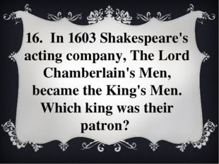 16. In 1603 Shakespeare's acting company, The Lord Chamberlain's Men, became