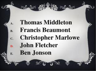 Thomas Middleton Francis Beaumont Christopher Marlowe John Fletcher Ben Jonson