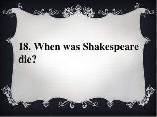 18. When was Shakespeare die?