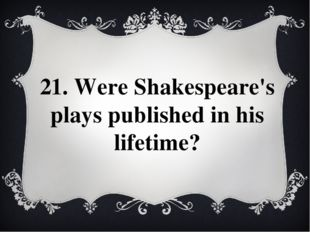 21. Were Shakespeare's plays published in his lifetime?