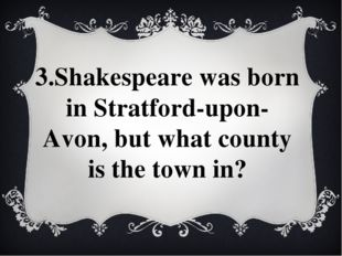 3.Shakespeare was born in Stratford-upon-Avon, but what county is the town in?