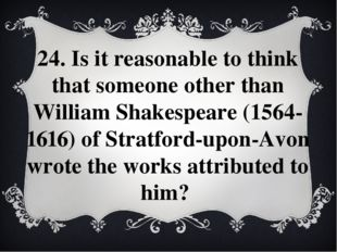 24. Is it reasonable to think that someone other than William Shakespeare (15