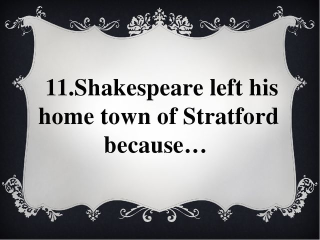 11.Shakespeare left his home town of Stratford because…