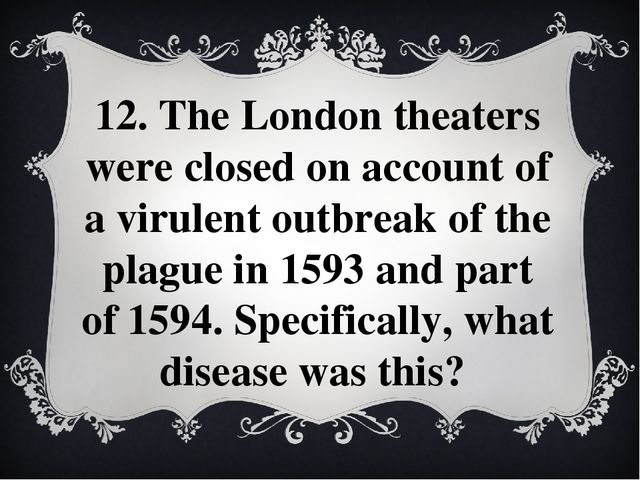 12. The London theaters were closed on account of a virulent outbreak of the...