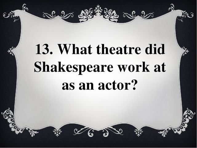13. What theatre did Shakespeare work at as an actor?