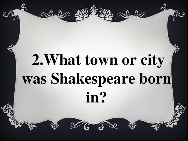 2.What town or city was Shakespeare born in?
