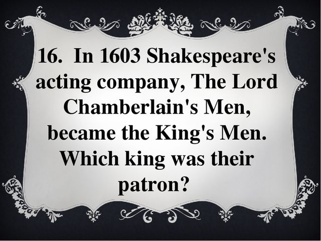 16. In 1603 Shakespeare's acting company, The Lord Chamberlain's Men, became...