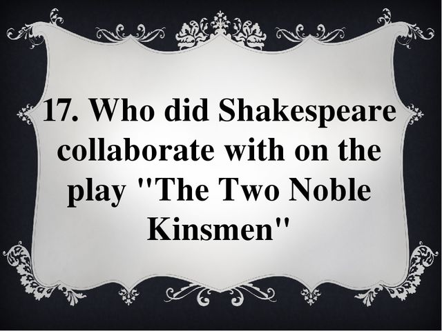 "17. Who did Shakespeare collaborate with on the play ""The Two Noble Kinsmen"""