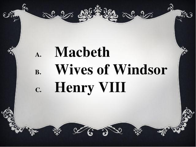 Macbeth Wives of Windsor Henry VIII
