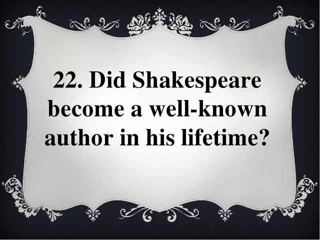 22. Did Shakespeare become a well-known author in his lifetime?