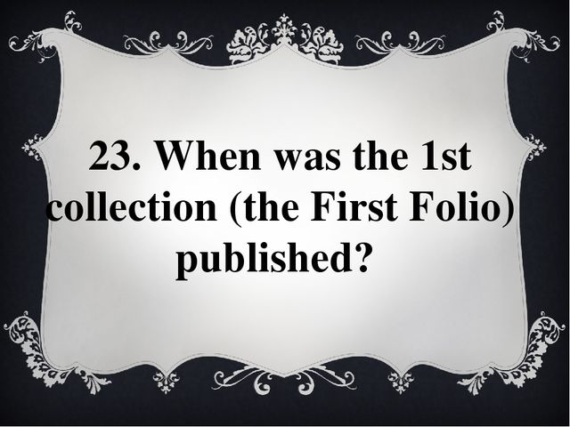 23. When was the 1st collection (the First Folio) published?