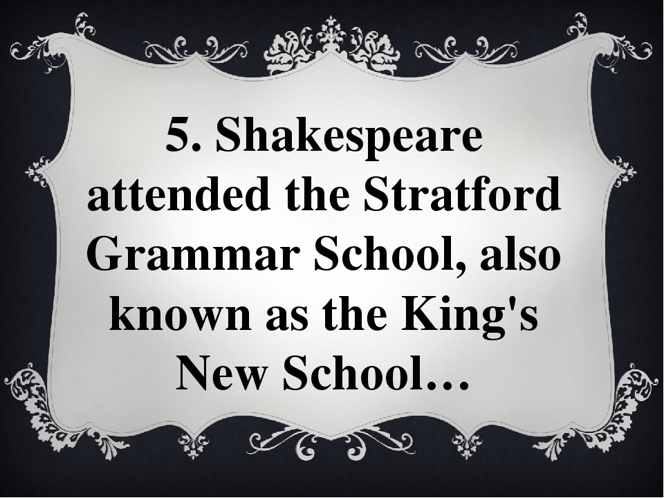 5. Shakespeare attended the Stratford Grammar School, also known as the King'...