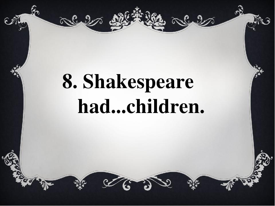 8. Shakespeare had...children.