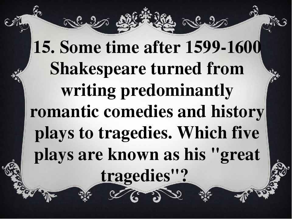 15. Some time after 1599-1600 Shakespeare turned from writing predominantly r...