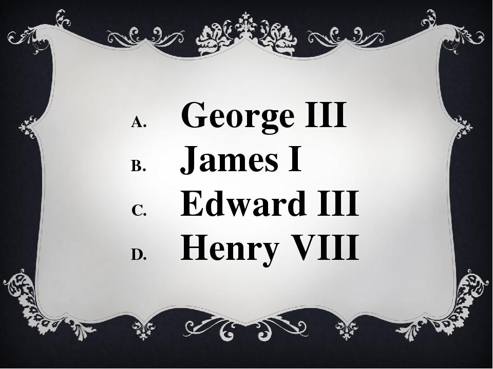 George III James I Edward III Henry VIII