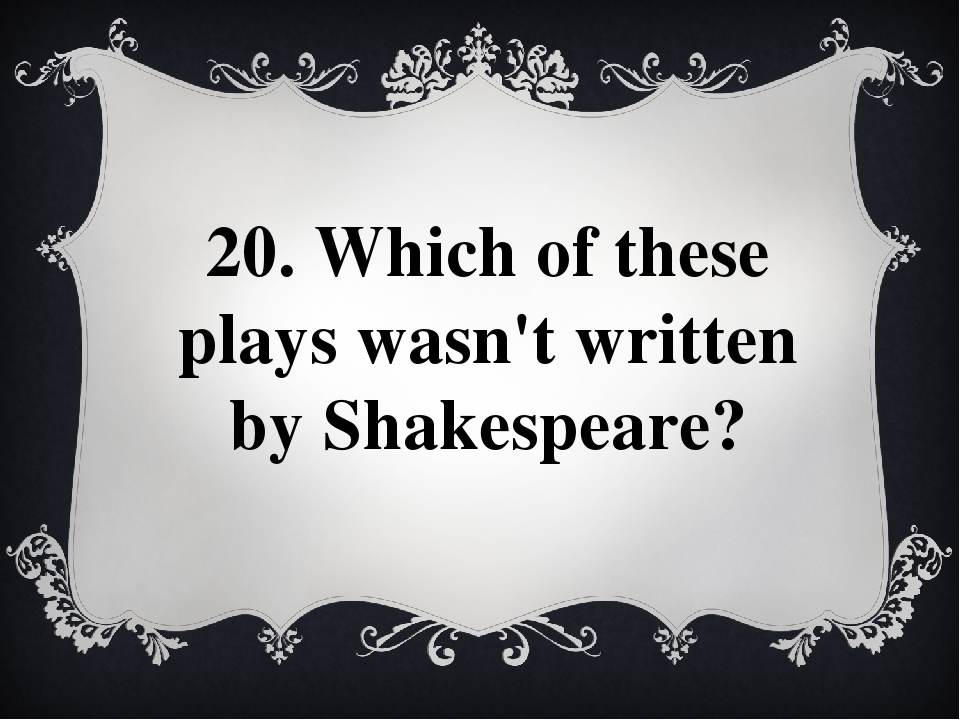 20. Which of these plays wasn't written by Shakespeare?
