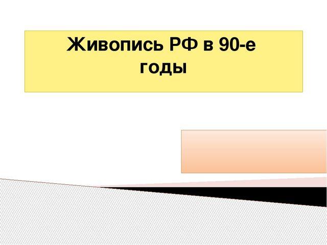 Живопись РФ в 90-е годы