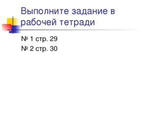 Выполните задание в рабочей тетради № 1 стр. 29 № 2 стр. 30