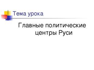 Тема урока Главные политические центры Руси