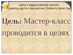 Цель: Мастер-класс проводится в целях популяризации чтения и книги Задачи: п