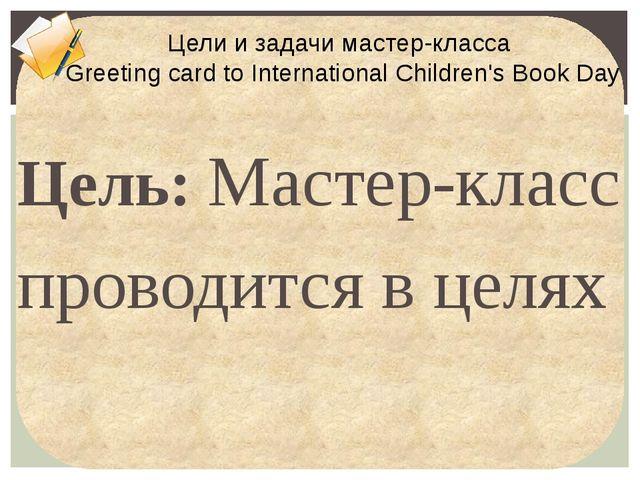 Цель: Мастер-класс проводится в целях популяризации чтения и книги Задачи: п...