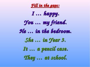 Fill in the gaps: I … happy. You … my friend. He … in the bedroom. She … in