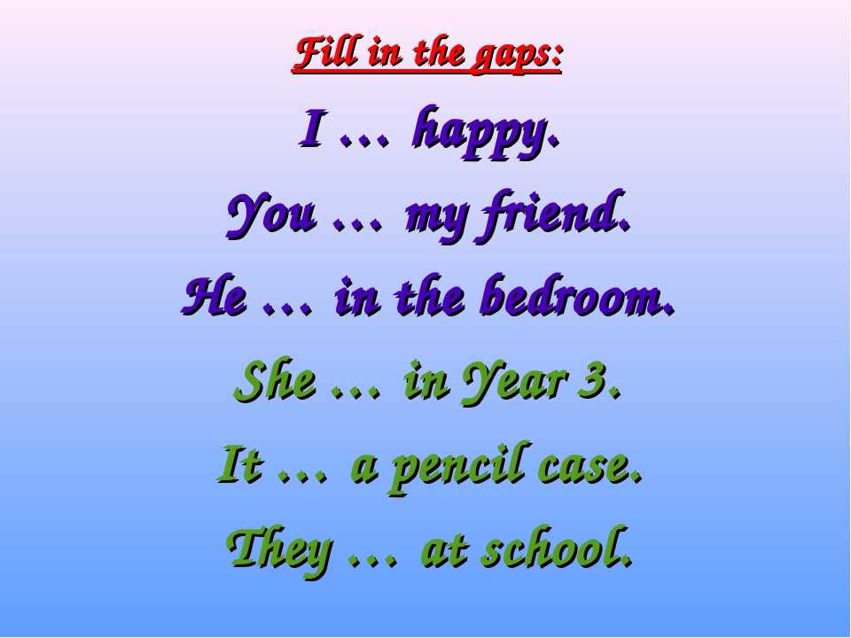 Fill in the gaps: I … happy. You … my friend. He … in the bedroom. She … in...