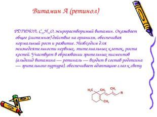 Витамин А (ретинол) РЕТИНОЛ, С20H30O, жирорастворимый витамин. Оказывает обще