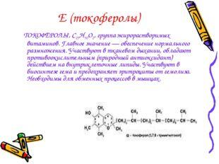 Е (токоферолы) ТОКОФЕРОЛЫ, С29Н50О2, группа жирорастворимых витаминов. Главно