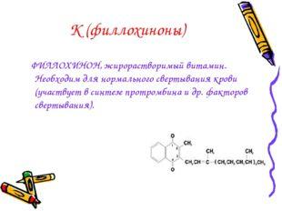 К (филлохиноны) ФИЛЛОХИНОН, жирорастворимый витамин. Необходим для нормальног