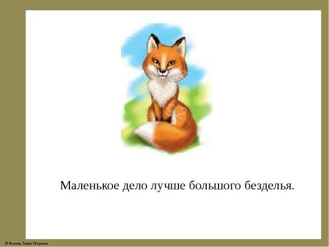 Маленькое дело лучше большого безделья. © Фокина Лидия Петровна