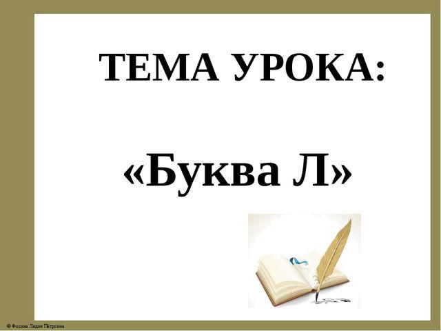 ТЕМА УРОКА: «Буква Л» © Фокина Лидия Петровна