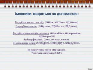 Іменники творяться за допомогою: 1) суфіксального способу (синок, матінка, д