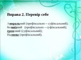 Вправа 2. Перевір себе Аморальний (префіксально – суфіксальний); безвиїзний (