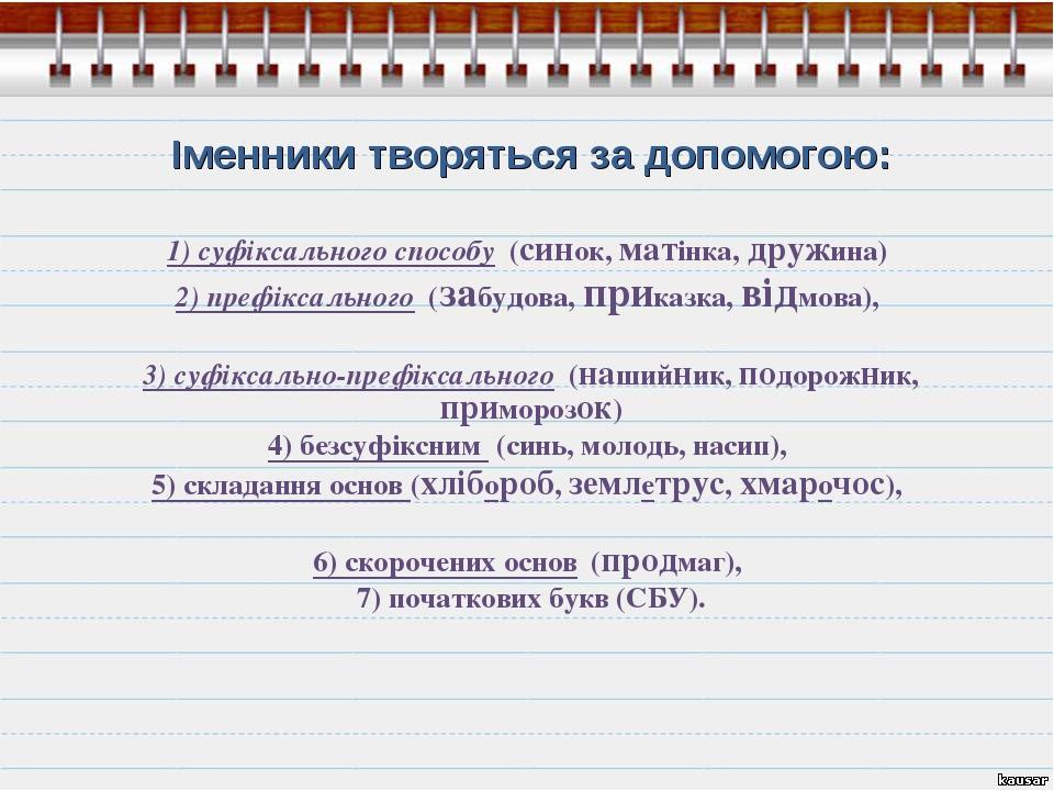 Іменники творяться за допомогою: 1) суфіксального способу (синок, матінка, д...