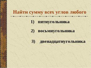Найти сумму всех углов любого 1) пятиугольника 2) восьмиугольника 3) двенадца