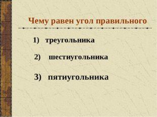 Чему равен угол правильного 1) треугольника 2) шестиугольника 3) пятиугольника