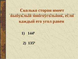 Сколько сторон имеет выпуклый многоугольник, если каждый его угол равен 1) 14