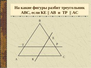 На какие фигуры разбит треугольник АВС, если КЕ    АВ и ТР    АС А В С Е К Т Р