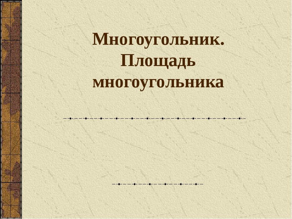 Многоугольник. Площадь многоугольника