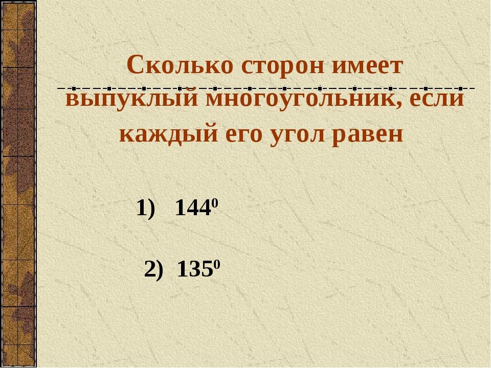 Сколько сторон имеет выпуклый многоугольник, если каждый его угол равен 1) 14...