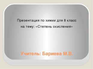 Учитель: Бариева М.В. Презентация по химии для 8 класс на тему: «Степень окис