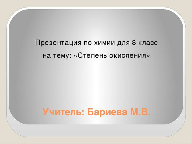 Учитель: Бариева М.В. Презентация по химии для 8 класс на тему: «Степень окис...