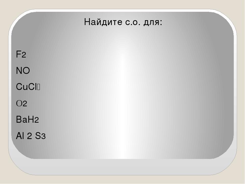 Найдите с.о. для: F2 NO CuCl₂ O2 BaH2 Al 2 S3
