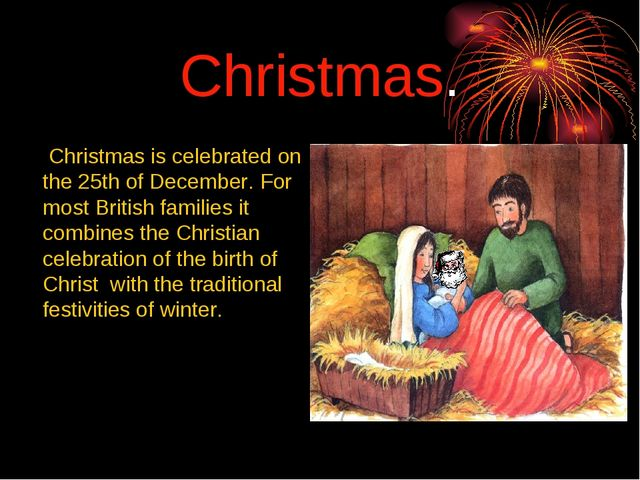 Christmas. 	 Christmas is celebrated on the 25th of December. For most Britis...