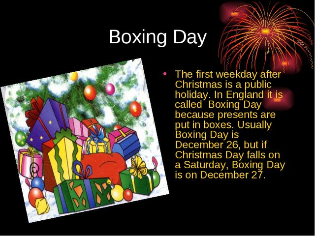 Boxing Day The first weekday after Christmas is a public holiday. In England...