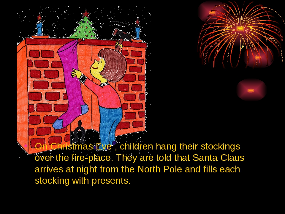 On Christmas Eve , children hang their stockings over the fire-place. They a...