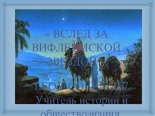« ВСЛЕД ЗА ВИФЛЕЕМСКОЙ ЗВЕЗДОЙ » ГБОУ СОШ № 167 Учитель истории и обществозна