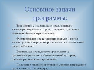 Основные задачи программы: Знакомство с праздниками православного календаря,