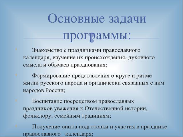 Основные задачи программы: Знакомство с праздниками православного календаря,...